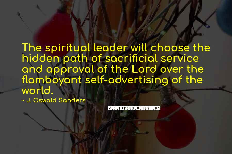 J. Oswald Sanders quotes: The spiritual leader will choose the hidden path of sacrificial service and approval of the Lord over the flamboyant self-advertising of the world.