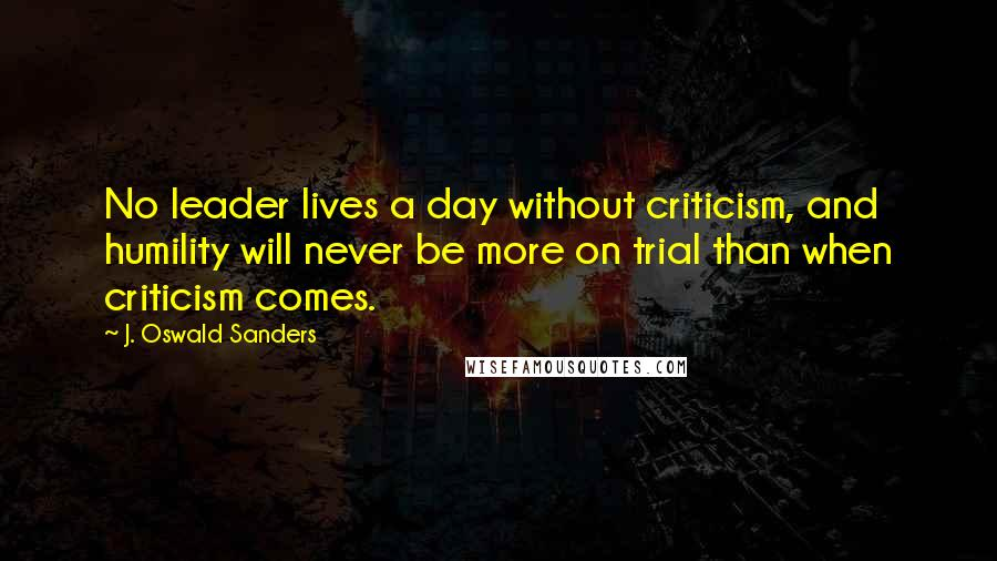 J. Oswald Sanders quotes: No leader lives a day without criticism, and humility will never be more on trial than when criticism comes.