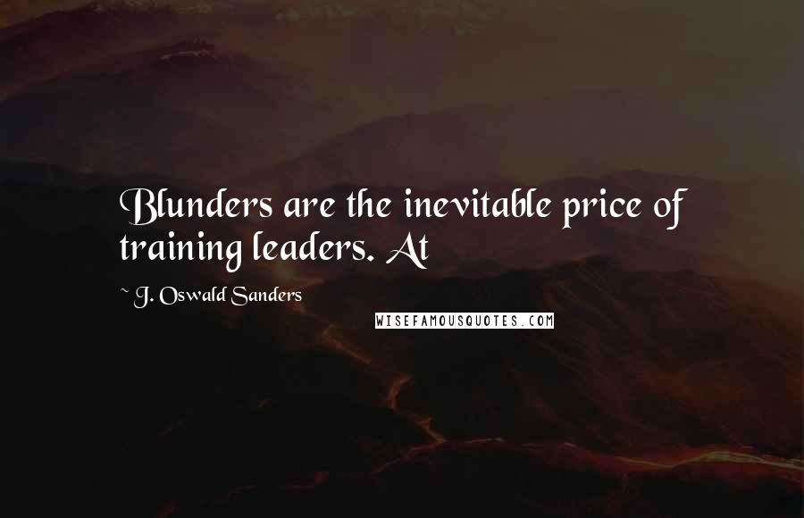 J. Oswald Sanders quotes: Blunders are the inevitable price of training leaders. At