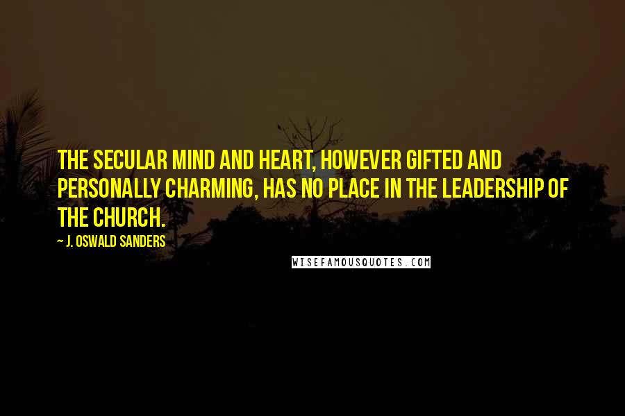 J. Oswald Sanders quotes: The secular mind and heart, however gifted and personally charming, has no place in the leadership of the church.