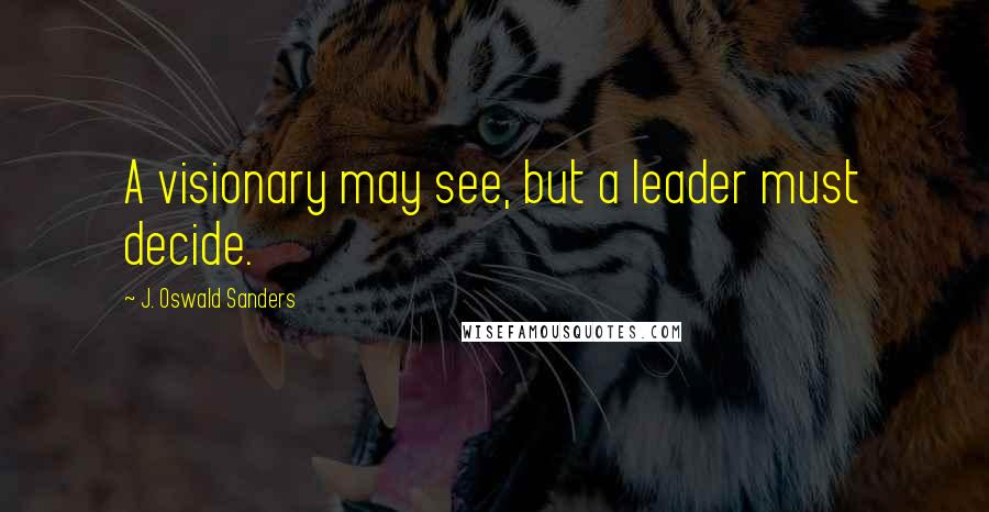 J. Oswald Sanders quotes: A visionary may see, but a leader must decide.