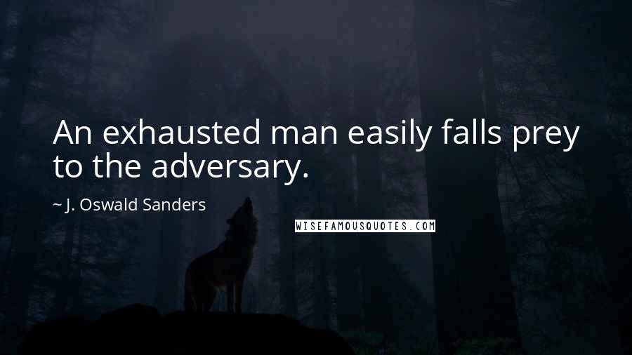 J. Oswald Sanders quotes: An exhausted man easily falls prey to the adversary.