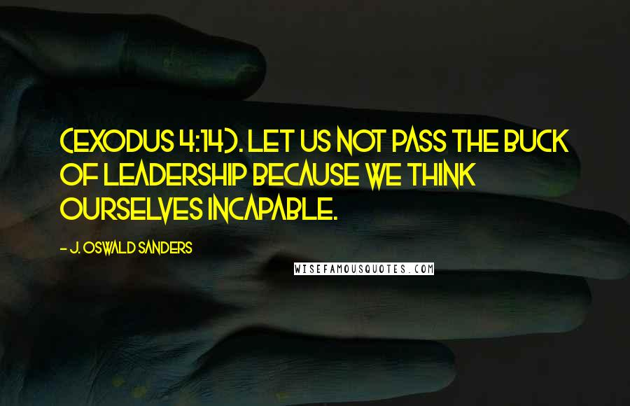 J. Oswald Sanders quotes: (Exodus 4:14). Let us not pass the buck of leadership because we think ourselves incapable.