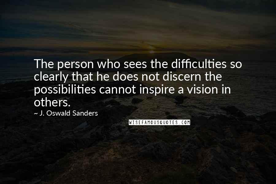 J. Oswald Sanders quotes: The person who sees the difficulties so clearly that he does not discern the possibilities cannot inspire a vision in others.