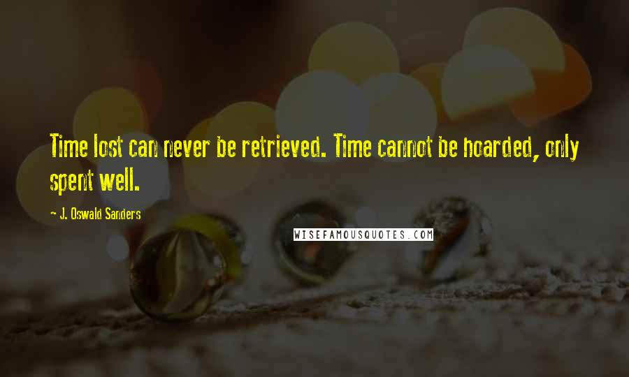 J. Oswald Sanders quotes: Time lost can never be retrieved. Time cannot be hoarded, only spent well.