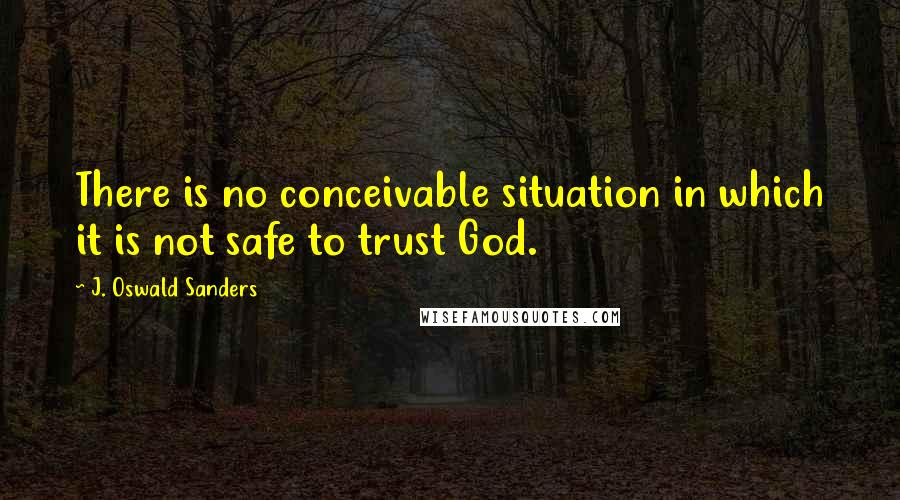 J. Oswald Sanders quotes: There is no conceivable situation in which it is not safe to trust God.
