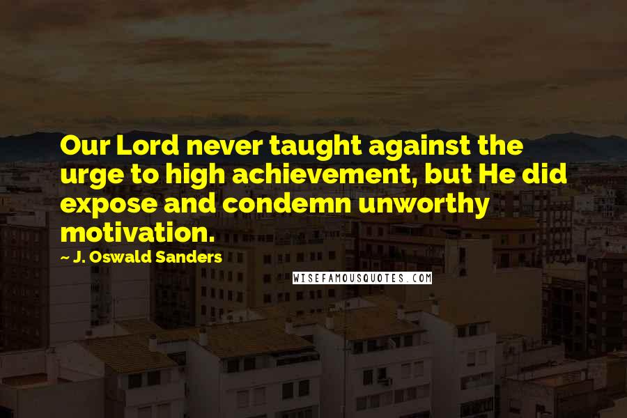 J. Oswald Sanders quotes: Our Lord never taught against the urge to high achievement, but He did expose and condemn unworthy motivation.