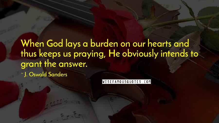 J. Oswald Sanders quotes: When God lays a burden on our hearts and thus keeps us praying, He obviously intends to grant the answer.