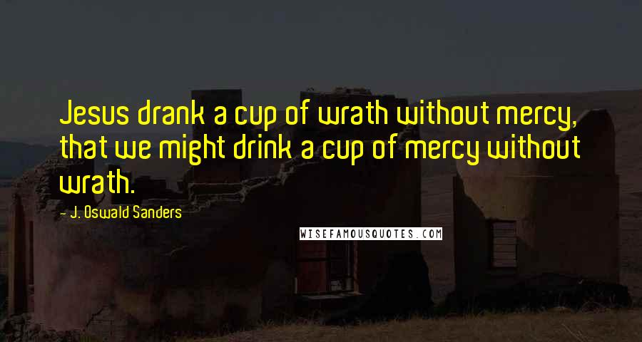 J. Oswald Sanders quotes: Jesus drank a cup of wrath without mercy, that we might drink a cup of mercy without wrath.