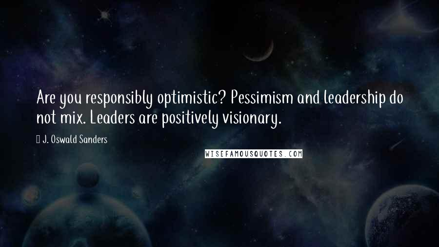 J. Oswald Sanders quotes: Are you responsibly optimistic? Pessimism and leadership do not mix. Leaders are positively visionary.
