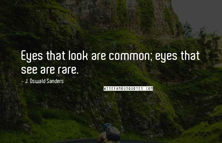 J. Oswald Sanders quotes: Eyes that look are common; eyes that see are rare.