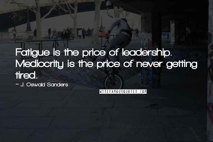J. Oswald Sanders quotes: Fatigue is the price of leadership. Mediocrity is the price of never getting tired.