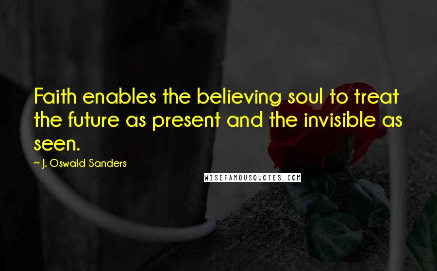 J. Oswald Sanders quotes: Faith enables the believing soul to treat the future as present and the invisible as seen.