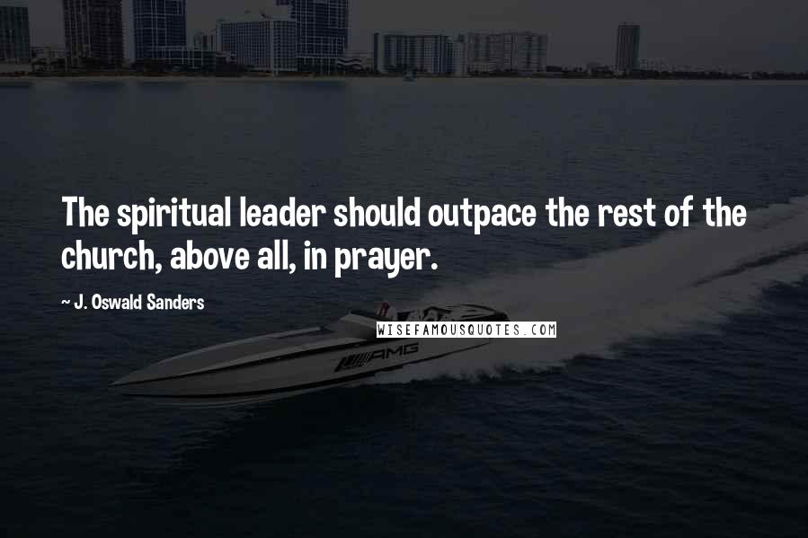 J. Oswald Sanders quotes: The spiritual leader should outpace the rest of the church, above all, in prayer.