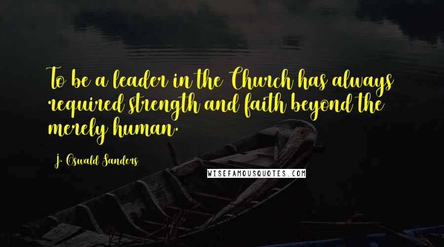 J. Oswald Sanders quotes: To be a leader in the Church has always required strength and faith beyond the merely human.