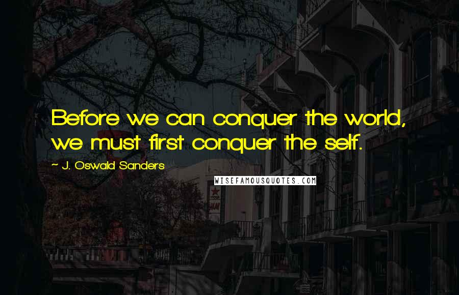 J. Oswald Sanders quotes: Before we can conquer the world, we must first conquer the self.