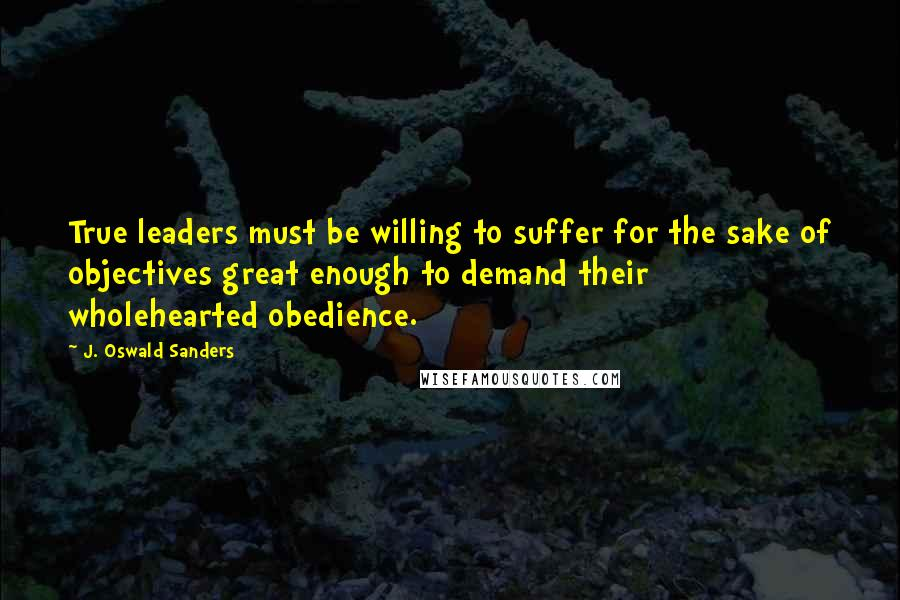 J. Oswald Sanders quotes: True leaders must be willing to suffer for the sake of objectives great enough to demand their wholehearted obedience.