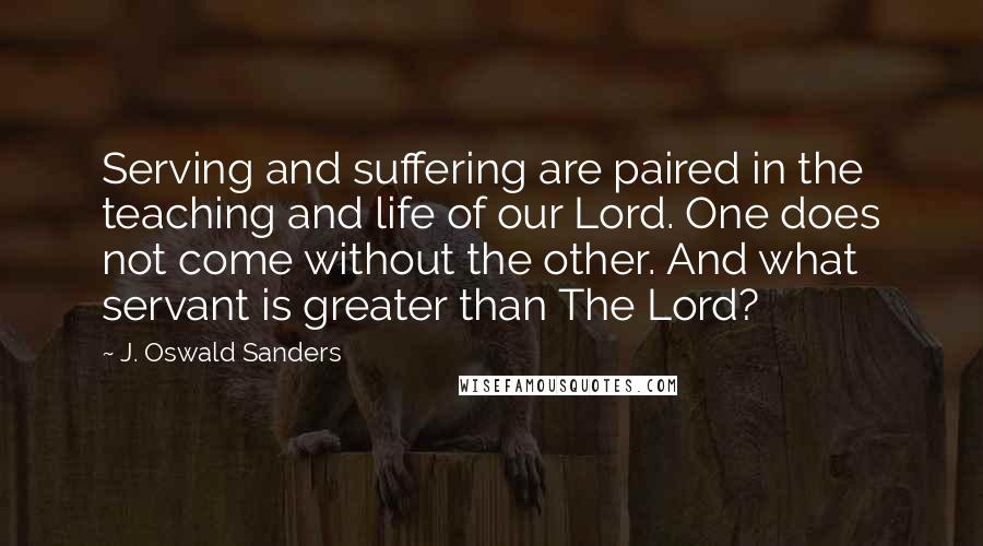 J. Oswald Sanders quotes: Serving and suffering are paired in the teaching and life of our Lord. One does not come without the other. And what servant is greater than The Lord?