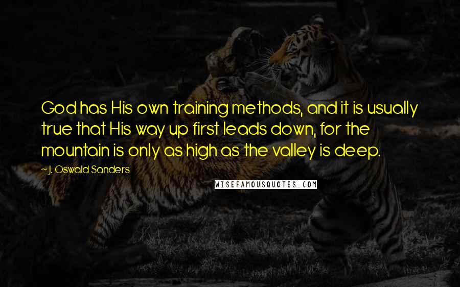 J. Oswald Sanders quotes: God has His own training methods, and it is usually true that His way up first leads down, for the mountain is only as high as the valley is deep.
