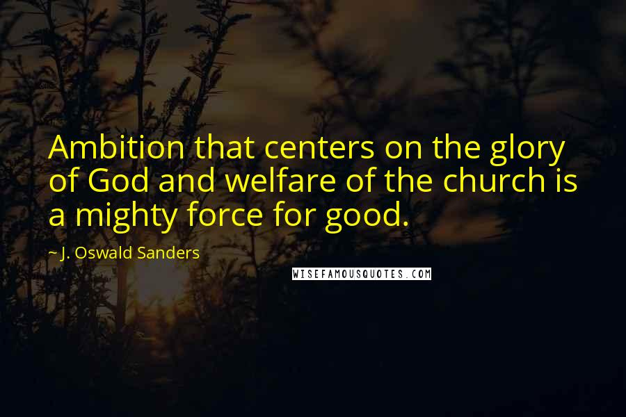 J. Oswald Sanders quotes: Ambition that centers on the glory of God and welfare of the church is a mighty force for good.