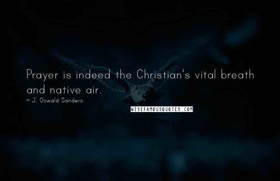 J. Oswald Sanders quotes: Prayer is indeed the Christian's vital breath and native air.