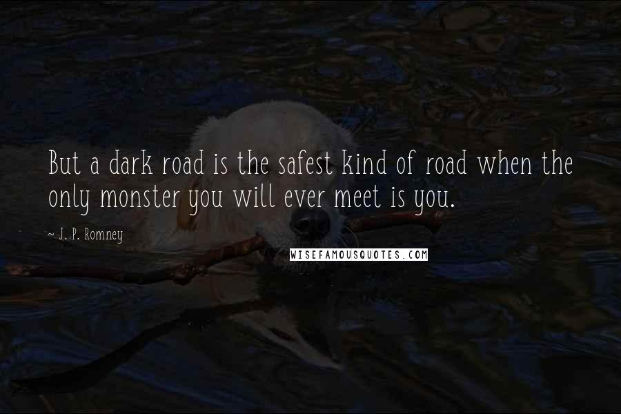 J. P. Romney quotes: But a dark road is the safest kind of road when the only monster you will ever meet is you.