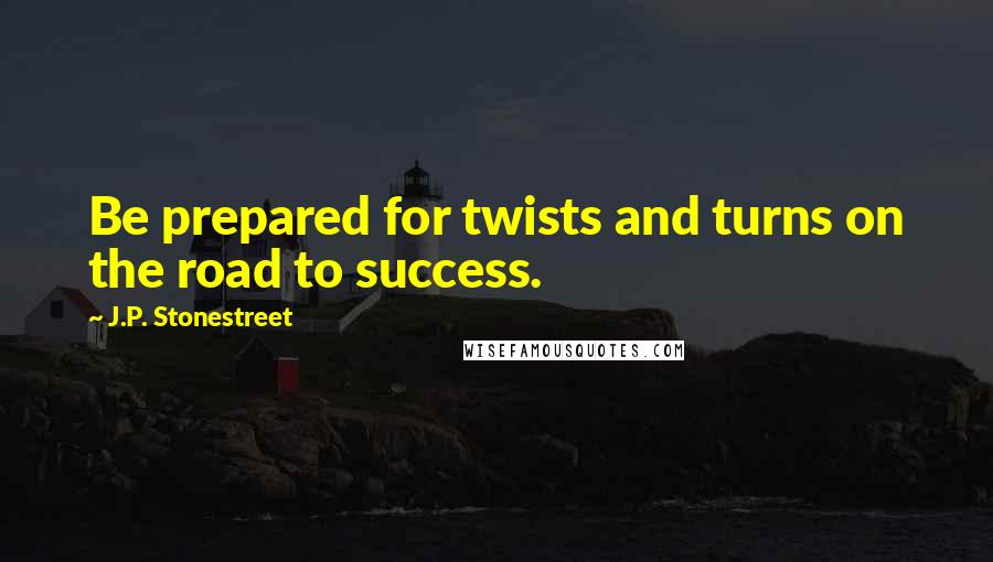 J.P. Stonestreet quotes: Be prepared for twists and turns on the road to success.