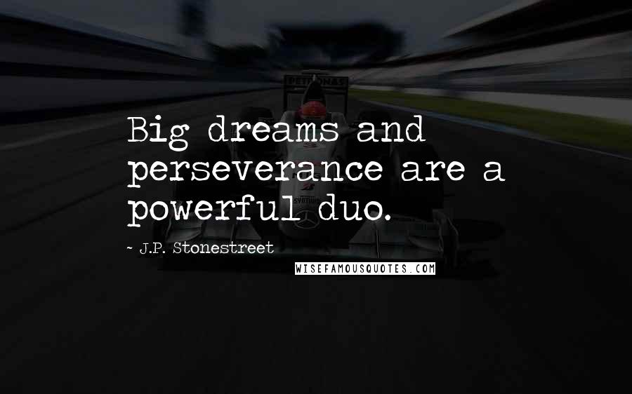 J.P. Stonestreet quotes: Big dreams and perseverance are a powerful duo.