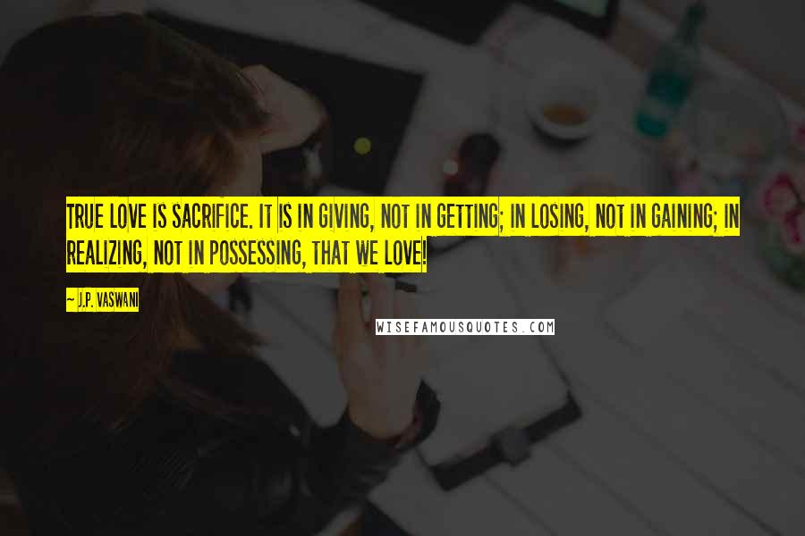 J.P. Vaswani quotes: True love is sacrifice. It is in giving, not in getting; in losing, not in gaining; in realizing, not in possessing, that we love!