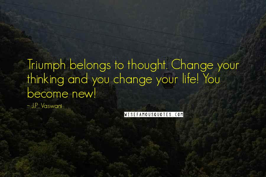 J.P. Vaswani quotes: Triumph belongs to thought. Change your thinking and you change your life! You become new!