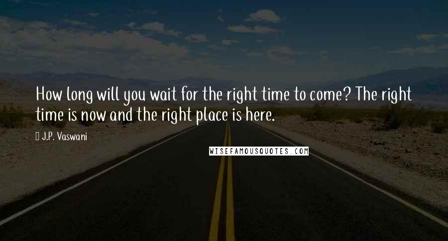J.P. Vaswani quotes: How long will you wait for the right time to come? The right time is now and the right place is here.