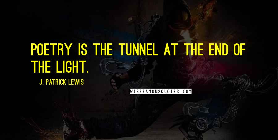 J. Patrick Lewis quotes: Poetry is the tunnel at the end of the light.