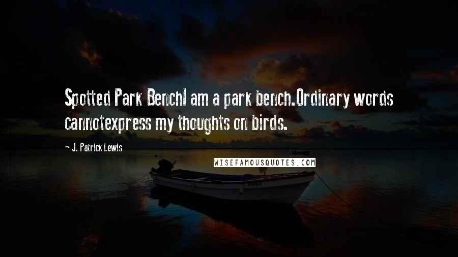 J. Patrick Lewis quotes: Spotted Park BenchI am a park bench.Ordinary words cannotexpress my thoughts on birds.