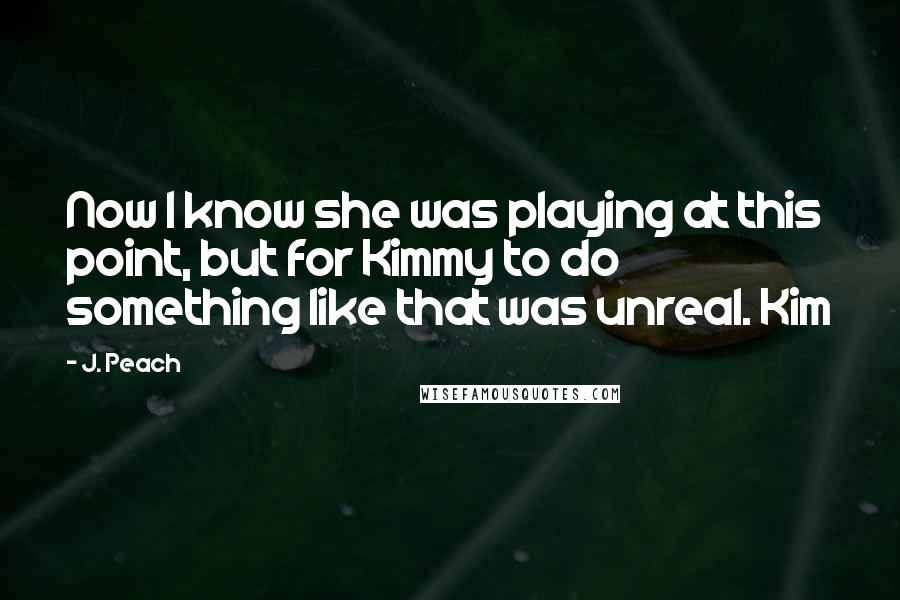 J. Peach quotes: Now I know she was playing at this point, but for Kimmy to do something like that was unreal. Kim