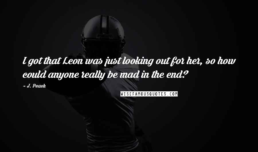 J. Peach quotes: I got that Leon was just looking out for her, so how could anyone really be mad in the end?