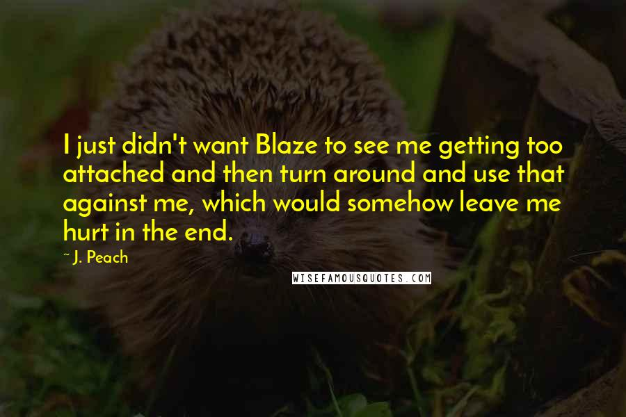J. Peach quotes: I just didn't want Blaze to see me getting too attached and then turn around and use that against me, which would somehow leave me hurt in the end.