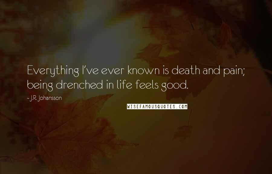 J.R. Johansson quotes: Everything I've ever known is death and pain; being drenched in life feels good.