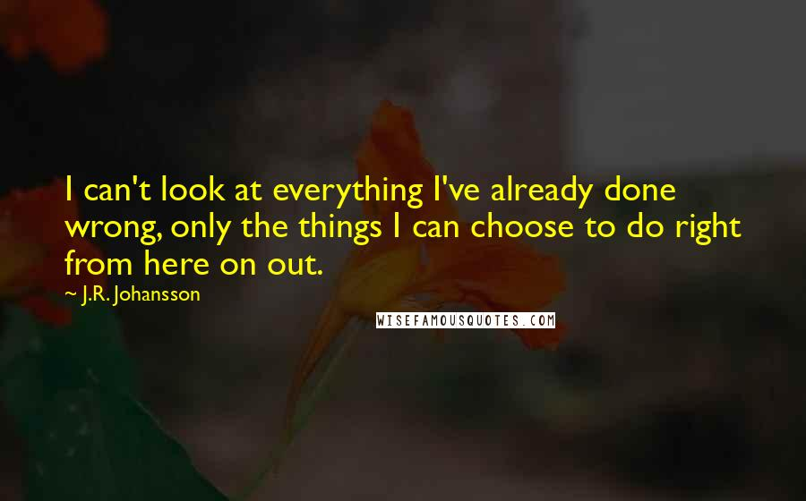 J.R. Johansson quotes: I can't look at everything I've already done wrong, only the things I can choose to do right from here on out.