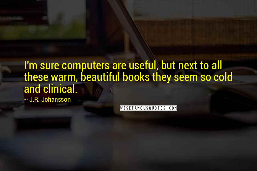 J.R. Johansson quotes: I'm sure computers are useful, but next to all these warm, beautiful books they seem so cold and clinical.