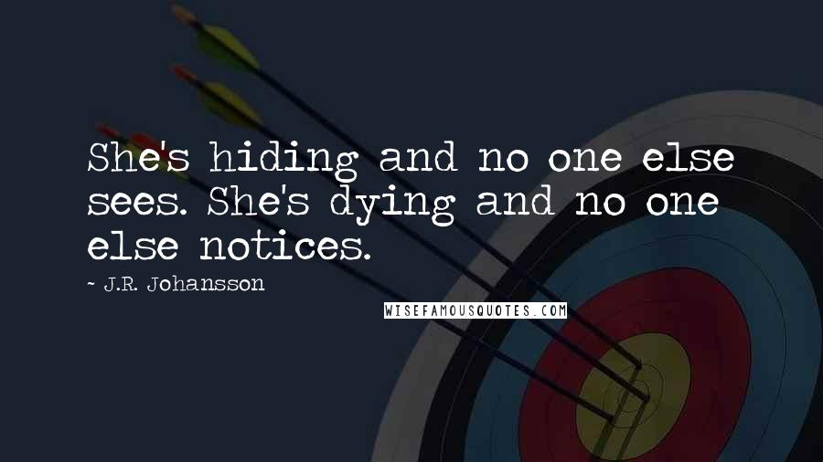 J.R. Johansson quotes: She's hiding and no one else sees. She's dying and no one else notices.