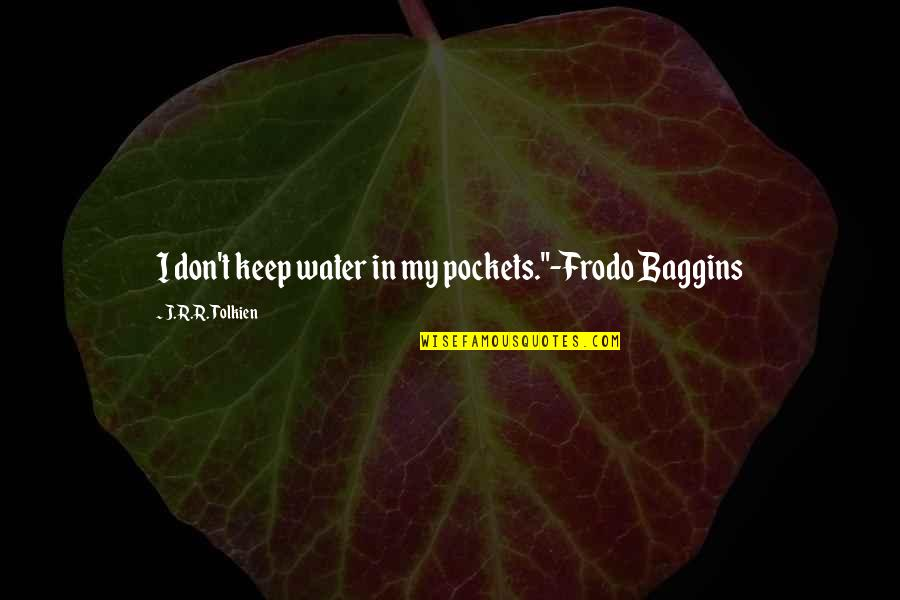 "J.r.r. Tolkien Lord Of The Rings Quotes By J.R.R. Tolkien: I don't keep water in my pockets.""-Frodo Baggins"