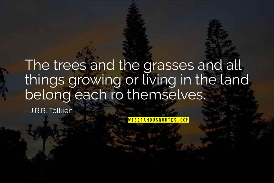 J.r.r. Tolkien Lord Of The Rings Quotes By J.R.R. Tolkien: The trees and the grasses and all things