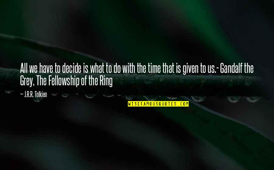 J.r.r. Tolkien Lord Of The Rings Quotes By J.R.R. Tolkien: All we have to decide is what to
