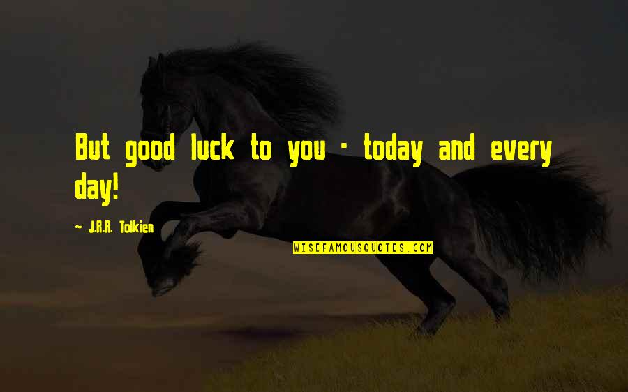 J.r.r. Tolkien Lord Of The Rings Quotes By J.R.R. Tolkien: But good luck to you - today and