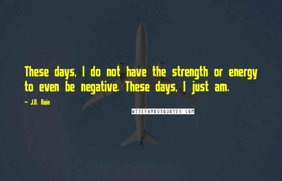 J.R. Rain quotes: These days, I do not have the strength or energy to even be negative. These days, I just am.