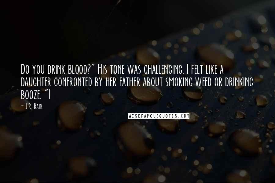 "J.R. Rain quotes: Do you drink blood?"" His tone was challenging. I felt like a daughter confronted by her father about smoking weed or drinking booze. ""I"