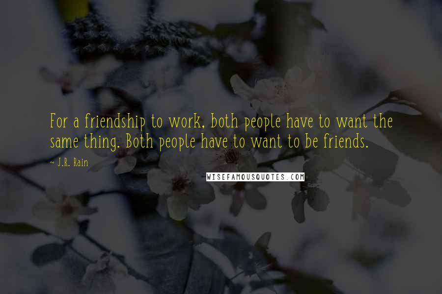 J.R. Rain quotes: For a friendship to work, both people have to want the same thing. Both people have to want to be friends.