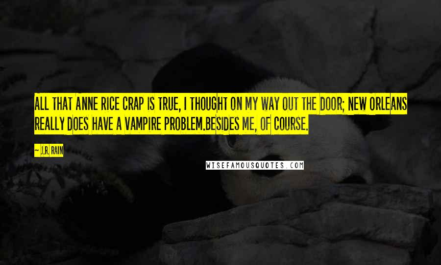 J.R. Rain quotes: All that Anne Rice crap is true, I thought on my way out the door; New Orleans really does have a vampire problem.Besides me, of course.