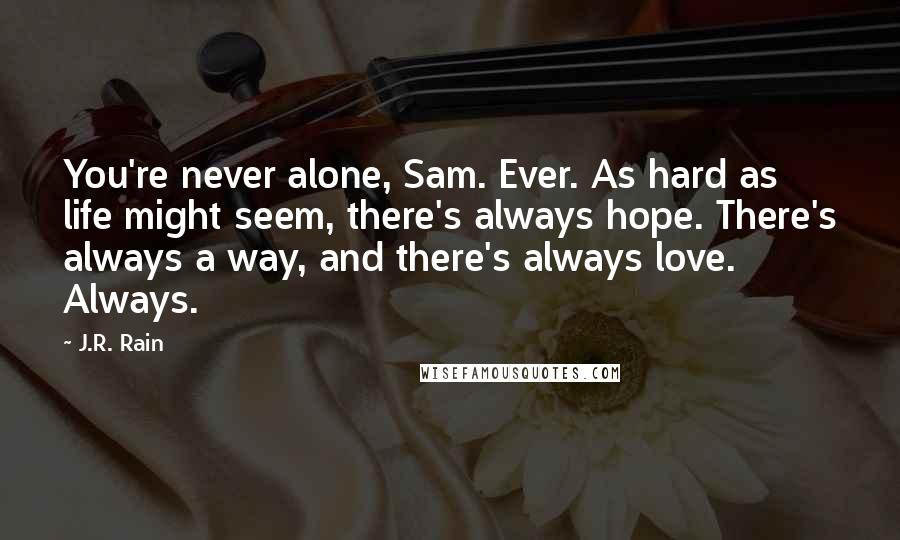 J.R. Rain quotes: You're never alone, Sam. Ever. As hard as life might seem, there's always hope. There's always a way, and there's always love. Always.