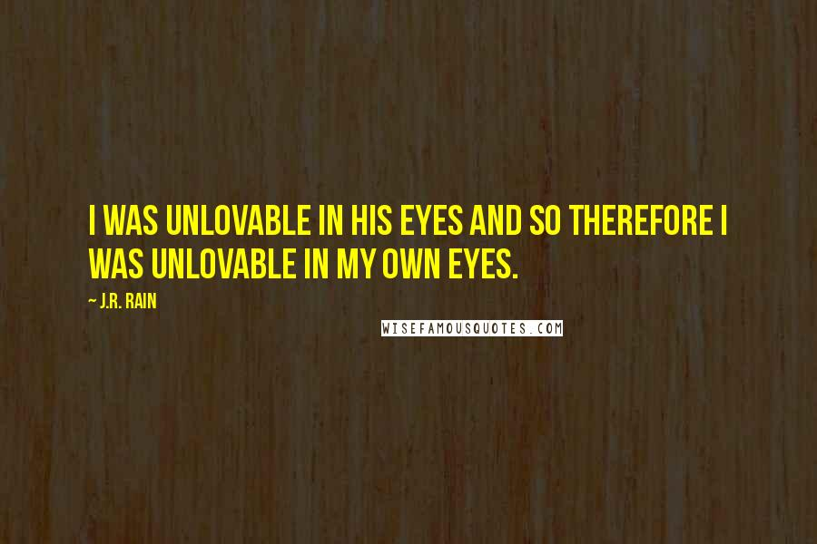 J.R. Rain quotes: I was unlovable in his eyes and so therefore I was unlovable in my own eyes.